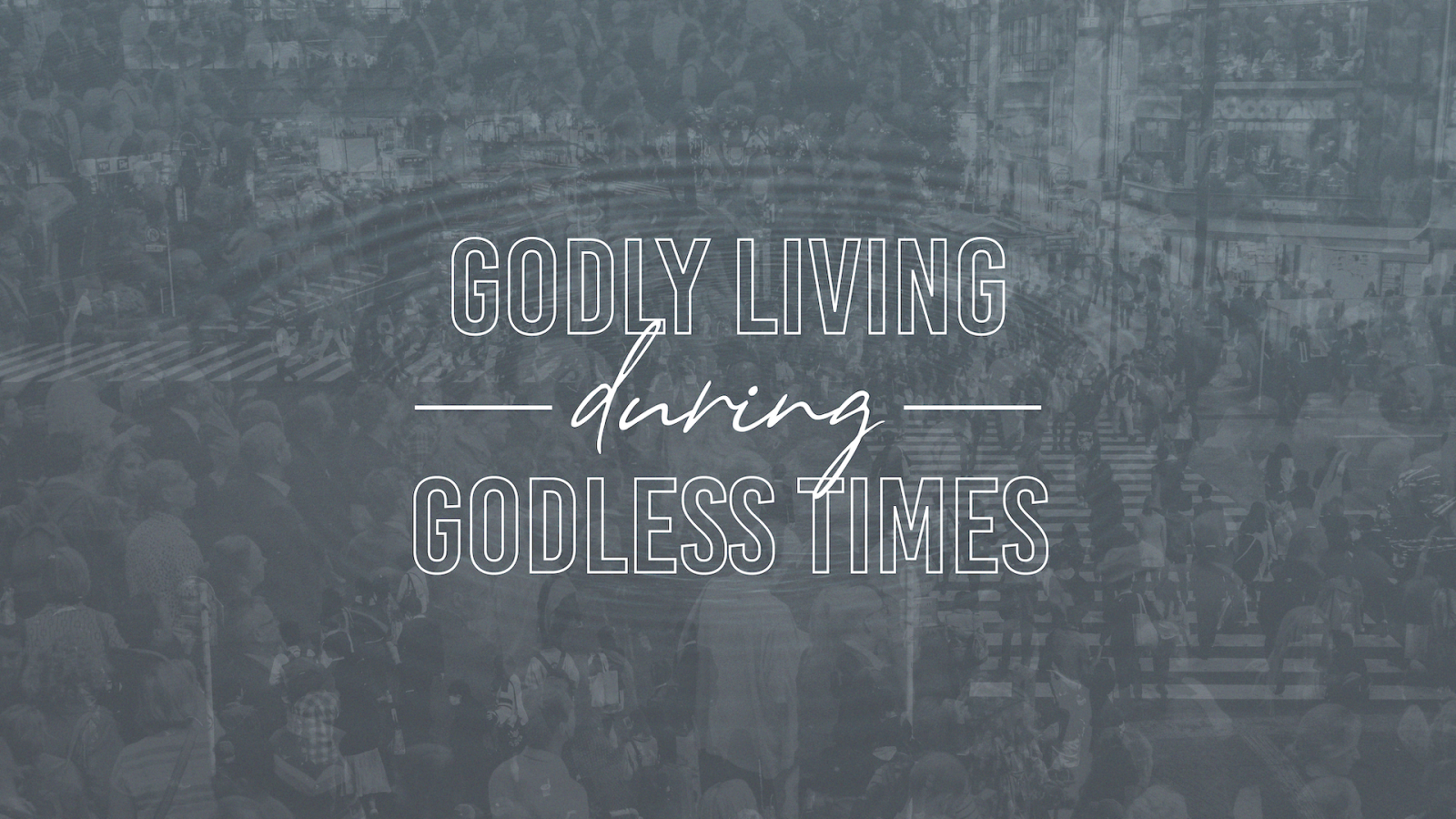 Godly Living During Godless Times